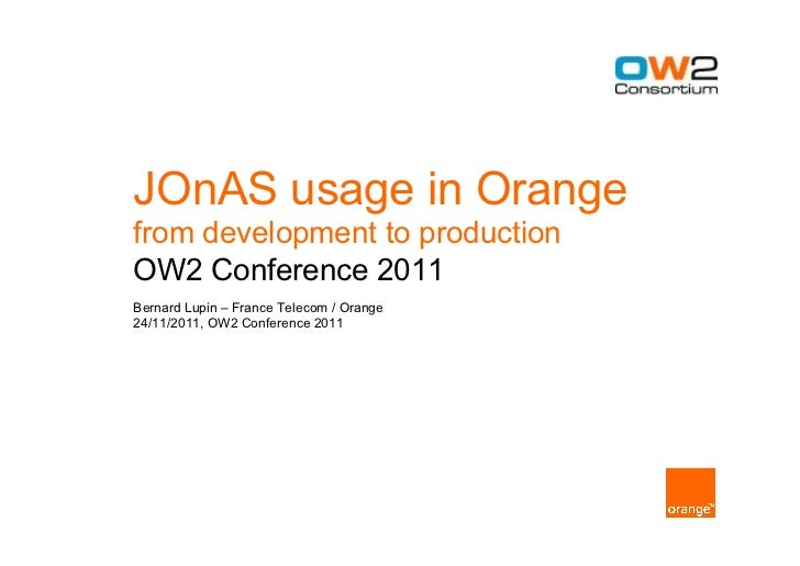 JOnAS usage in Orangefrom development to productionOW2 Conference 2011Bernard Lupin – France Telecom / Orange24/11/2011, O...