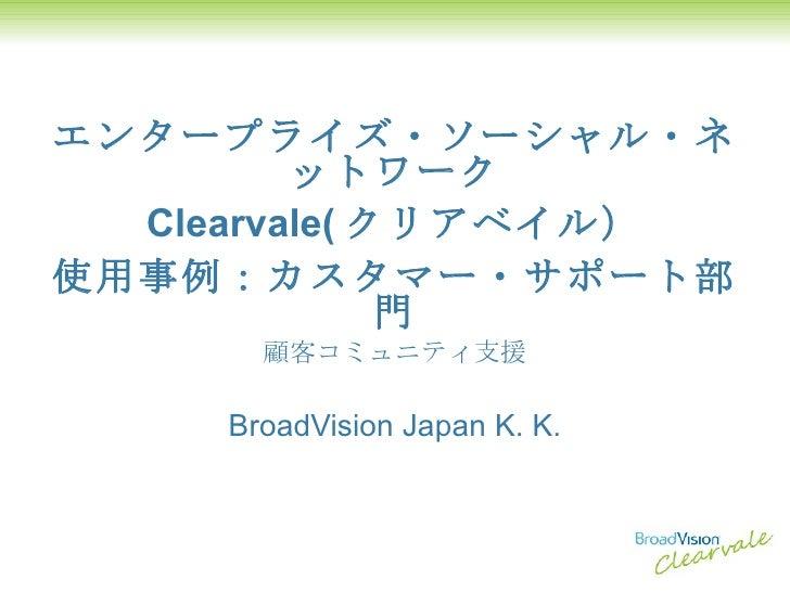 エンタープライズ・ソーシャル・ネットワーク Clearvale( クリアベイル) 使用事例:カスタマー・サポート部門 顧客コミュニティ支援 BroadVision Japan K. K.