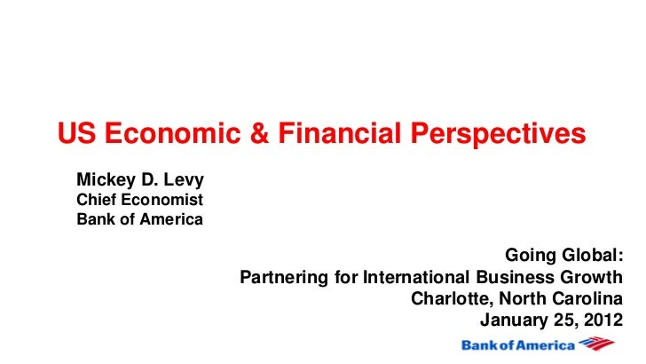 US Economic & Financial Perspectives Mickey D. Levy Chief Economist Bank of America                                       ...