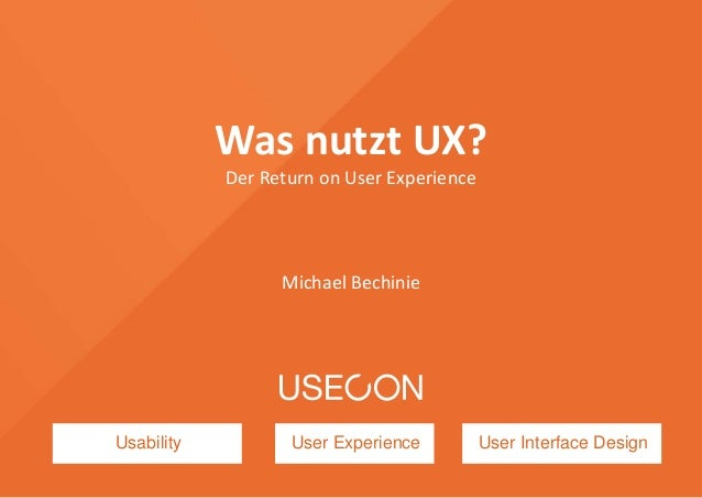 Usability User Experience User Interface Design Was nutzt UX? Der Return on User Experience Michael Bechinie