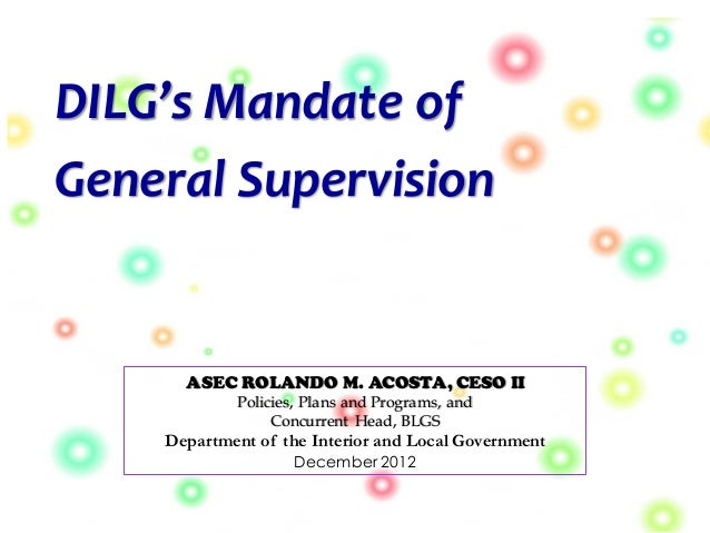 DILG's Mandate of General Supervision ASEC ROLANDO M. ACOSTA, CESO II Policies, Plans and Programs, and Concurrent Head, B...