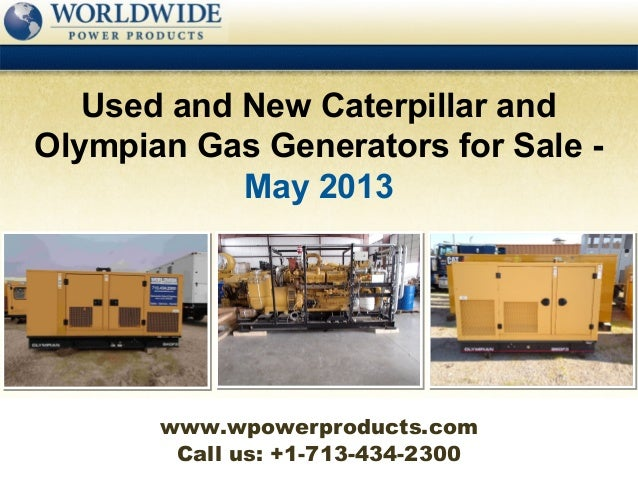 Call us: +1-713-434-2300Used and New Caterpillar andOlympian Gas Generators for Sale -May 2013www.wpowerproducts.com
