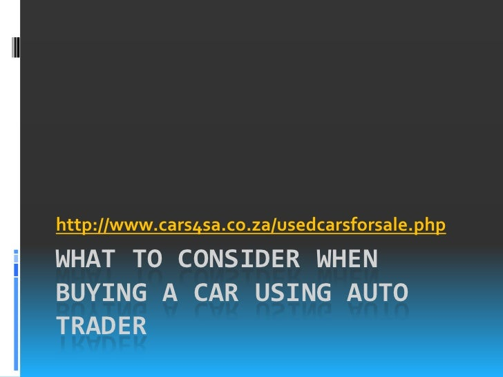 http://www.cars4sa.co.za/usedcarsforsale.phpWHAT TO CONSIDER WHENBUYING A CAR USING AUTOTRADER