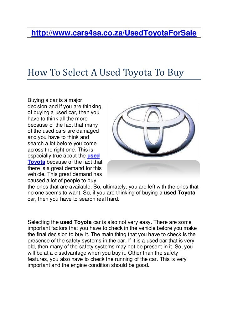 http://www.cars4sa.co.za/UsedToyotaForSaleHow To Select A Used Toyota To BuyBuying a car is a majordecision and if you are...