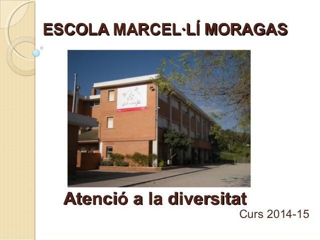 ESCOLA MARCEL·LÍ MORAGASESCOLA MARCEL·LÍ MORAGAS Curs 2014-15 Atenció a la diversitatAtenció a la diversitat