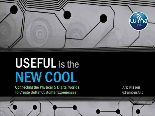 USEFUL is the NEW COOL: Connecting the Physical & Digital Worlds To Create Better Customer Experiences
