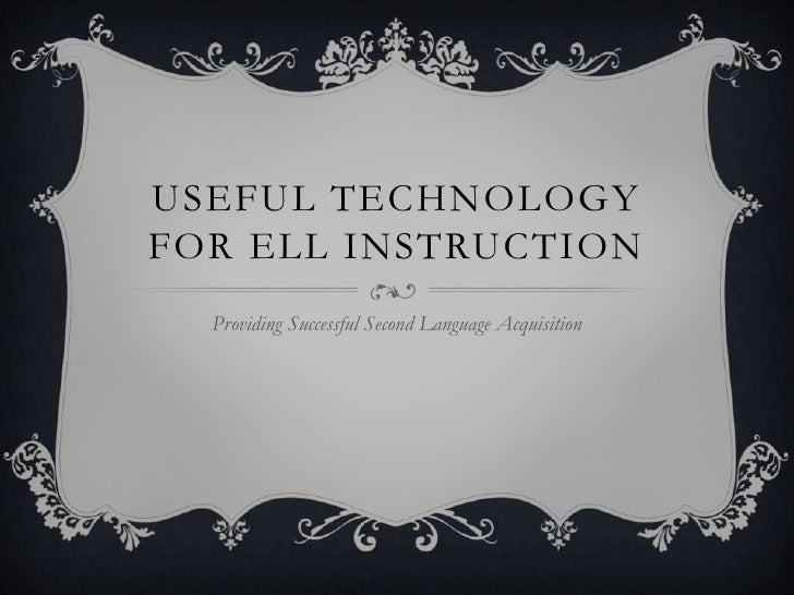 Useful Technology for ELL Instruction<br />Providing Successful Second Language Acquisition<br />