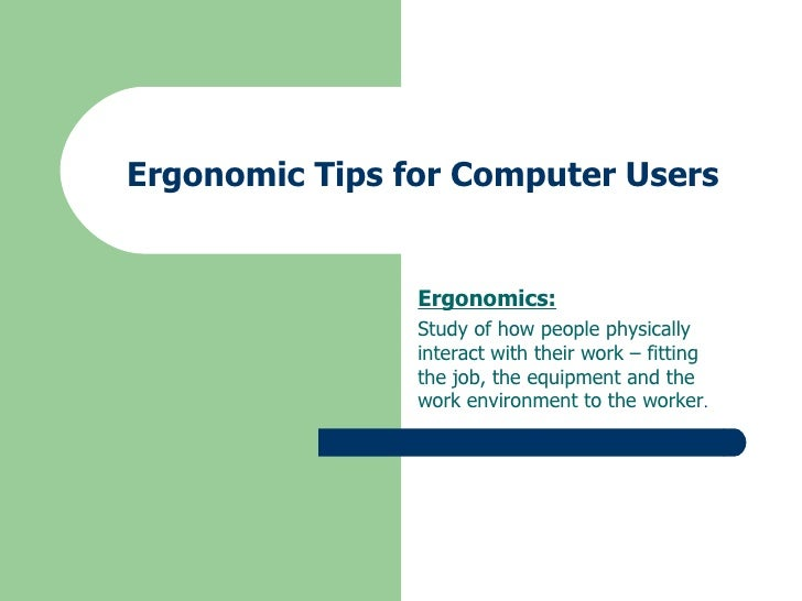 Ergonomic Tips for Computer Users Ergonomics: Study of how people physically interact with their work – fitting the job, t...