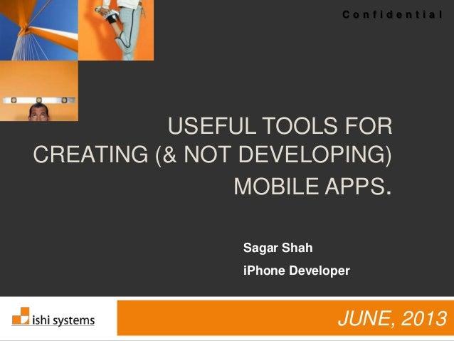 C o n f i d e n t i a lUSEFUL TOOLS FORCREATING (& NOT DEVELOPING)MOBILE APPS.JUNE, 2013Sagar ShahiPhone Developer