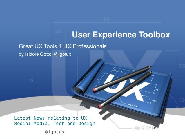 1  User Experience Toolbox  by Isidore Gotto @igotux  Great UX Tools 4 UX Professionals  Latest News relating to UX, Socia...