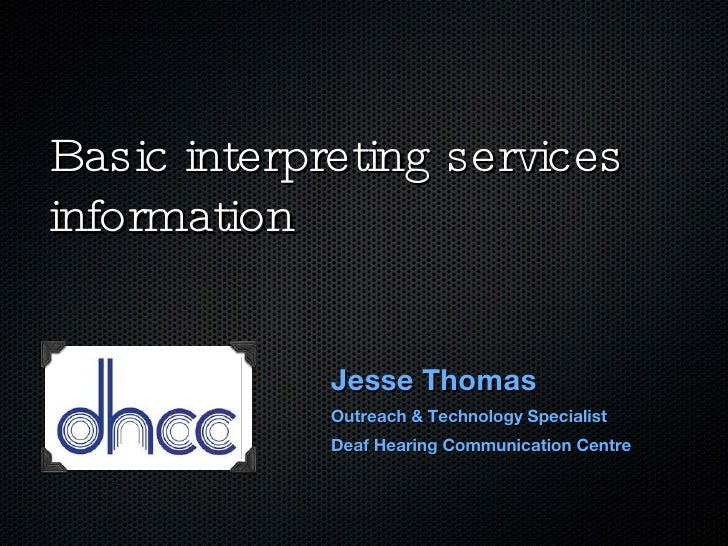 Basic interpreting services information Jesse Thomas Outreach & Technology Specialist Deaf Hearing Communication Centre