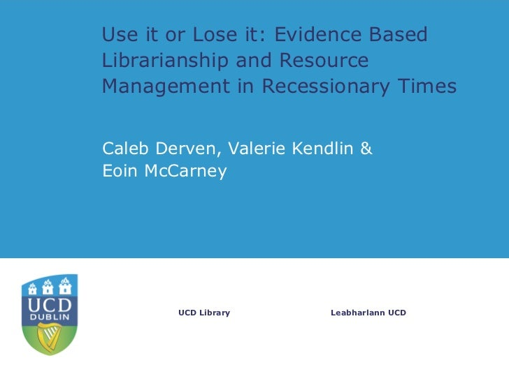 Use it or Lose it: Evidence BasedLibrarianship and ResourceManagement in Recessionary TimesCaleb Derven, Valerie Kendlin &...