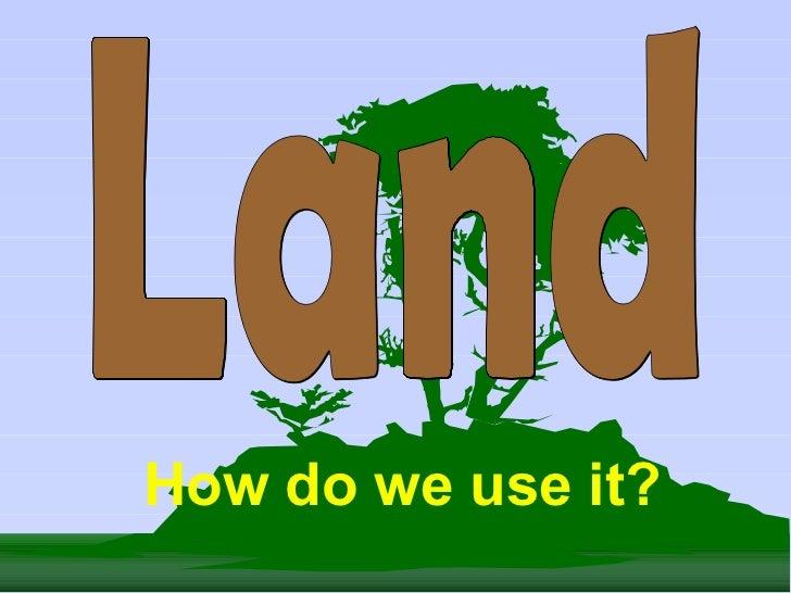 Land How do we use it?