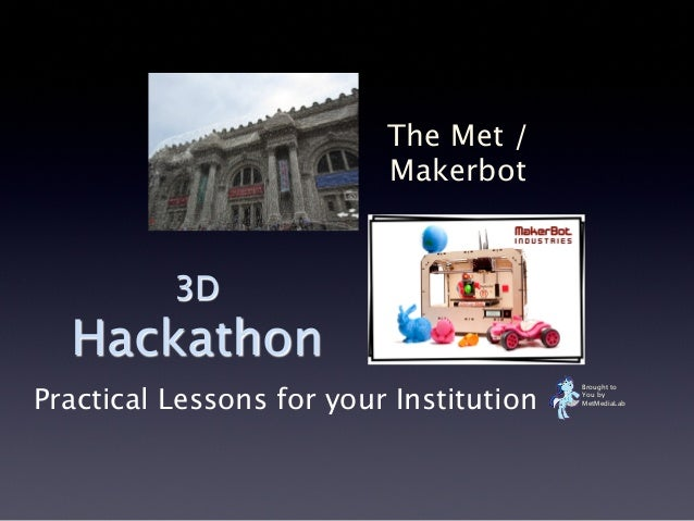 3D Hackathon The Met / Makerbot Brought to You by MetMediaLab Practical Lessons for your Institution