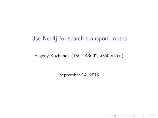 "Use Neo4j for search transport routes Evgeny Kozhanov (JSC ""A360"", a360.ru/en) September 14, 2013"