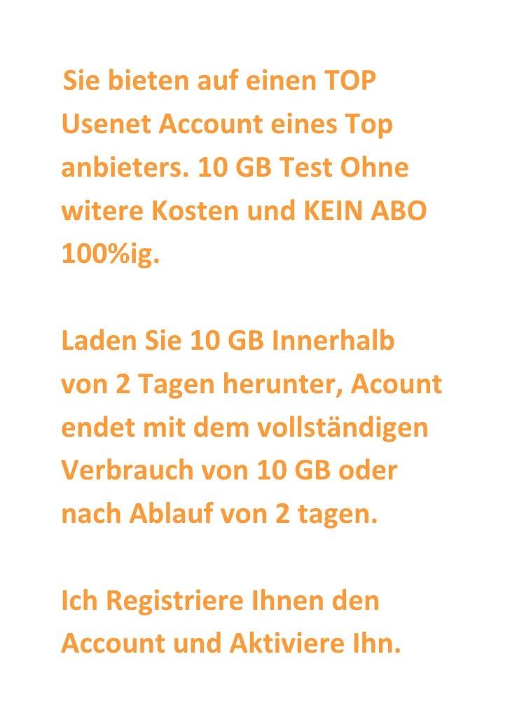 Sie bieten auf einen TOP Usenet Account eines Top anbieters. 10 GB Test Ohne witere Kosten und KEIN ABO 100%ig.  Laden Sie...