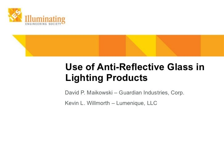 Use of Anti-Reflective Glass in Lighting Products David P. Maikowski – Guardian Industries, Corp. Kevin L. Willmorth – Lum...