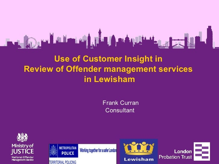 Use of Customer Insight inReview of Offender management services              in Lewisham                 Frank Curran    ...