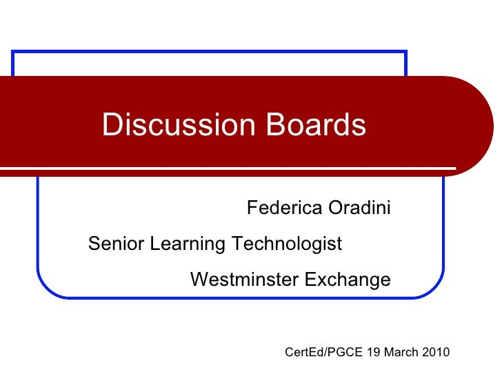 Discussion Boards Federica Oradini Senior Learning Technologist  Westminster Exchange CertEd/PGCE 19 March 2010