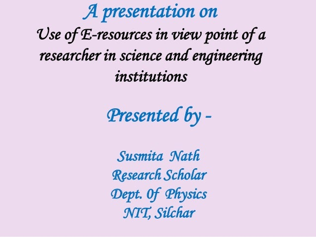 A presentation onUse of E-resources in view point of aresearcher in science and engineering             institutions      ...