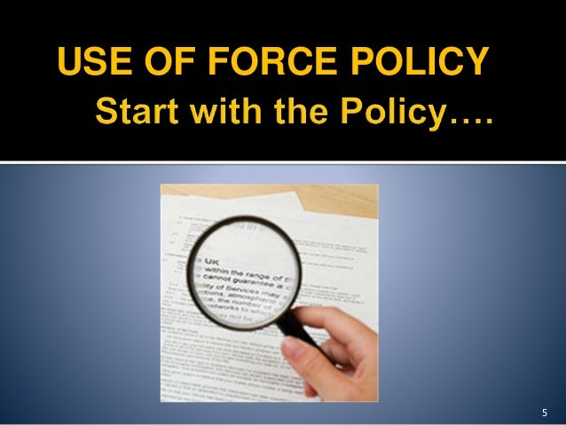 uses of force policy A battle is brewing among law enforcement leadership organizations about whether and how to change police use-of-force policy and training to be kinder and gentler as the public, the media, and law enforcement professionals grapple with the persistent post-ferguson issues, you on the street are.