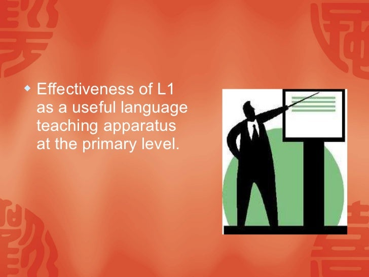 <ul><li>Effectiveness of L1 as a useful language teaching apparatus at the primary level. </li></ul>