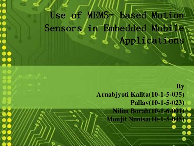 Use of MEMS- based Motion Sensors in Embedded Mobile Applications By Arnabjyoti Kalita(10-1-5-035) Pallav(10-1-5-023) Nili...