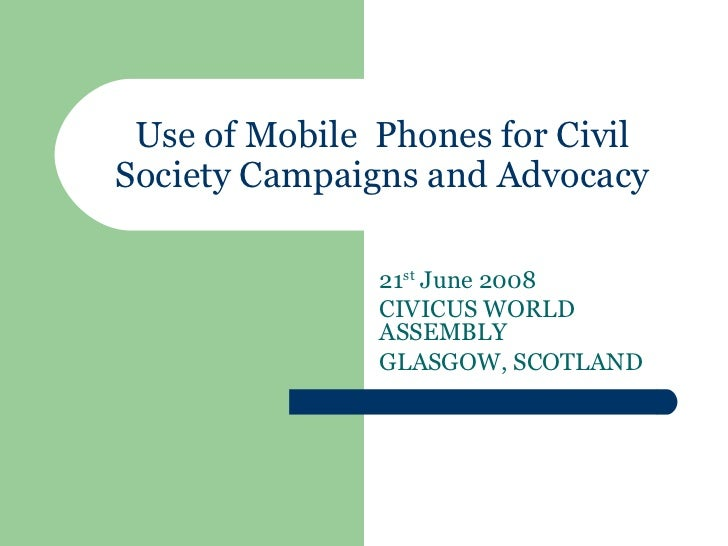 Use of Mobile  Phones for Civil Society Campaigns and Advocacy 21 st  June 2008 CIVICUS WORLD ASSEMBLY  GLASGOW, SCOTLAND