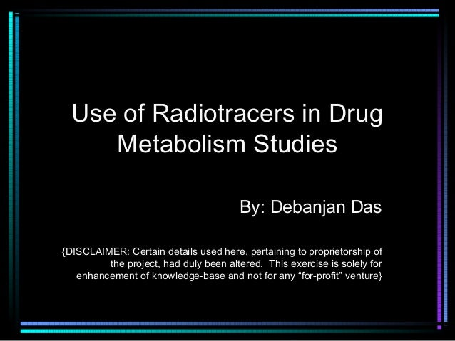 Use of Radiotracers in Drug Metabolism Studies By: Debanjan Das {DISCLAIMER: Certain details used here, pertaining to prop...