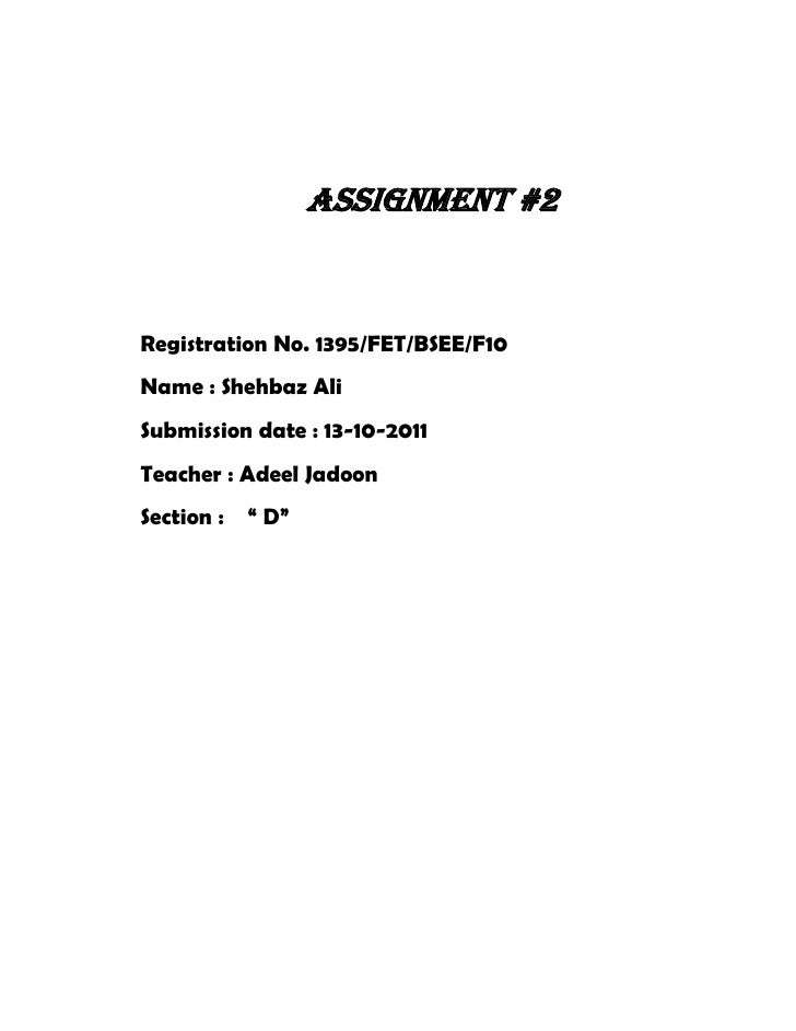 Assignment #2Registration No. 1395/FET/BSEE/F10Name : Shehbaz AliSubmission date : 13-10-2011Teacher : Adeel JadoonSection...