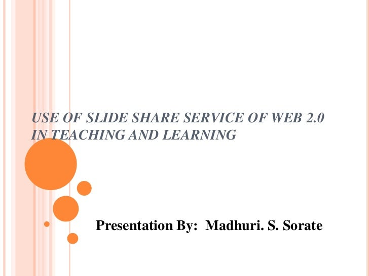 USE OF SLIDE SHARE SERVICE OF WEB 2.0 IN TEACHING AND LEARNING<br />Presentation By:  Madhuri. S. Sorate<br />