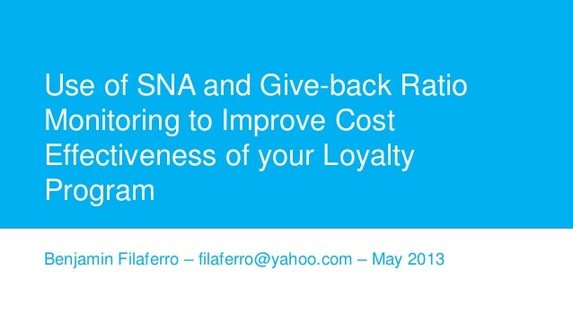 Use of SNA and Give-back Ratio Monitoring to Improve Cost Effectiveness of your Loyalty Program Benjamin Filaferro – filaf...