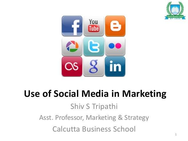 Use of Social Media in Marketing Shiv S Tripathi Asst. Professor, Marketing & Strategy Calcutta Business School 1