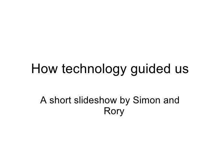 How technology guided us A short slideshow by Simon and Rory