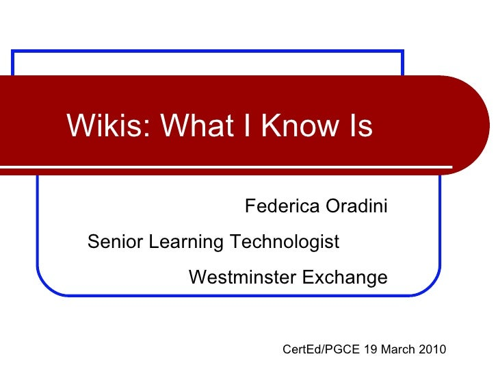 Wikis: What I Know Is Federica Oradini Senior Learning Technologist  Westminster Exchange CertEd/PGCE 19 March 2010