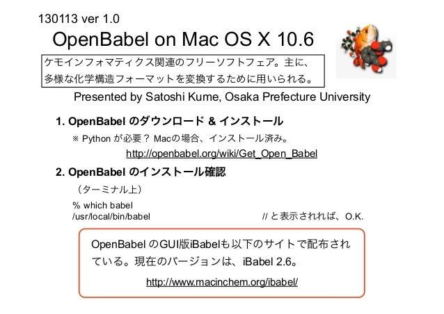 130113 ver 1.0  OpenBabel on Mac OS X 10.6 ケモインフォマティクス関連のフリーソフトフェア。主に、 多様な化学構造フォーマットを変換するために用いられる。      Presented by Satos...