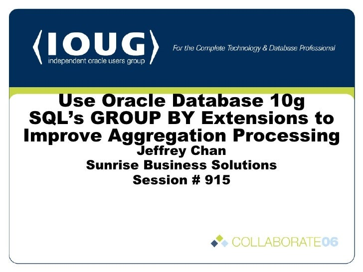 Jeffrey Chan Sunrise Business Solutions Session # 915 Use Oracle Database 10g SQL's GROUP BY Extensions to Improve Aggrega...