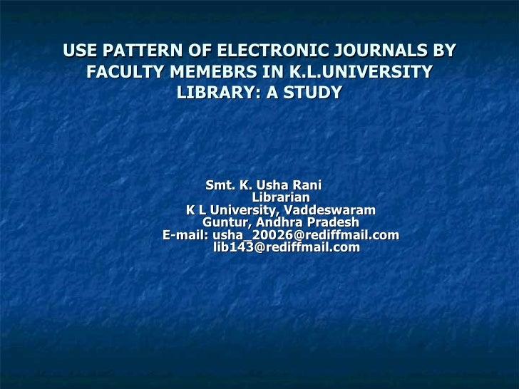 USE PATTERN OF ELECTRONIC JOURNALS BY FACULTY MEMEBRS IN K.L.UNIVERSITY LIBRARY: A STUDY Smt. K. Usha Rani Librarian  K L ...