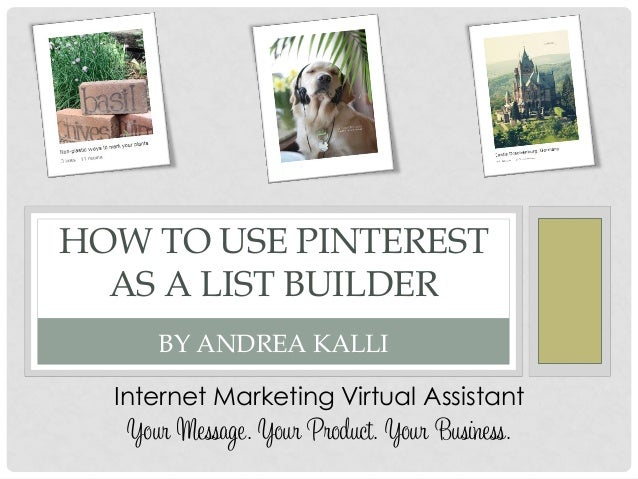 HOW TO USE PINTERESTAS A LIST BUILDERBY ANDREA KALLIInternet Marketing Virtual AssistantYour Message. Your Product. Your B...
