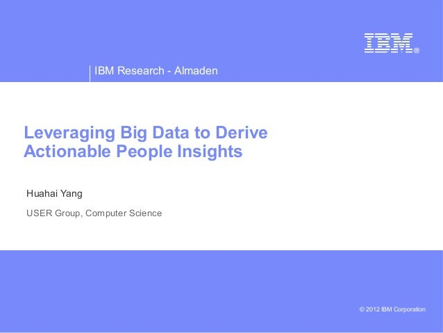 IBM Research - Almaden © 2012 IBM Corporation Leveraging Big Data to Derive Actionable People Insights Huahai Yang USER Gr...