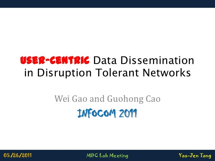 User-Centric Data Dissemination in Disruption Tolerant Networks<br />Wei Gao and Guohong Cao<br />INFOCOM 2011<br />05/26/...