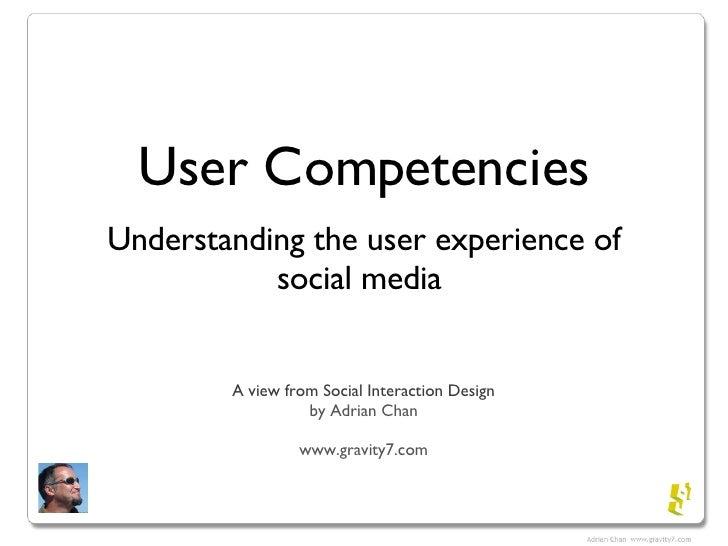 User Competencies <ul><li>Understanding the user experience of social media  </li></ul>A view from Social Interaction Desi...