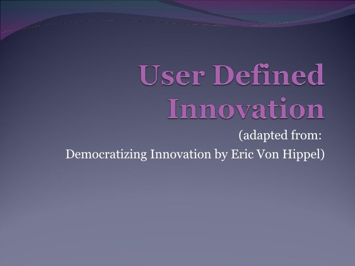(adapted from:  Democratizing Innovation by Eric Von Hippel)