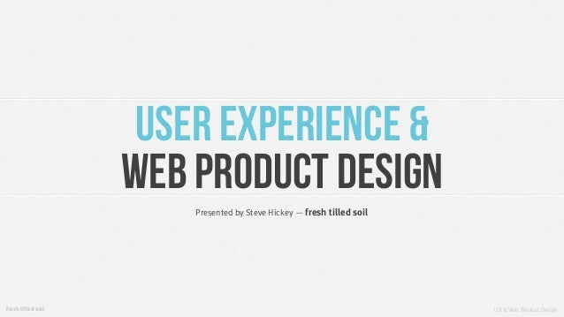 UX & Web Product DesignPresented by Steve Hickey — fresh tilled soilfresh tilled soilUser Experience &Web Product Design