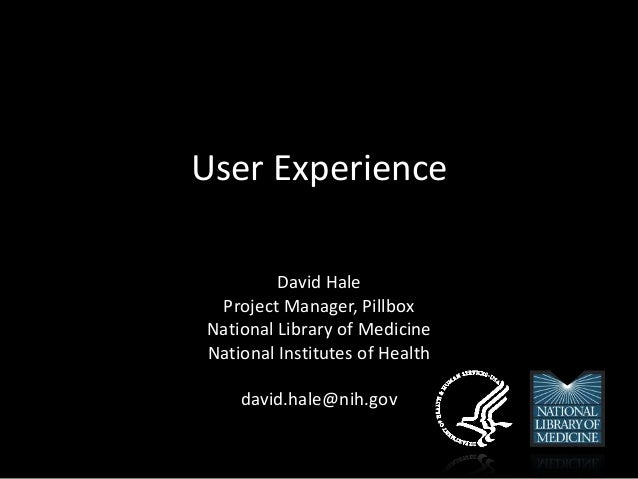 User Experience David Hale Project Manager, Pillbox National Library of Medicine National Institutes of Health david.hale@...
