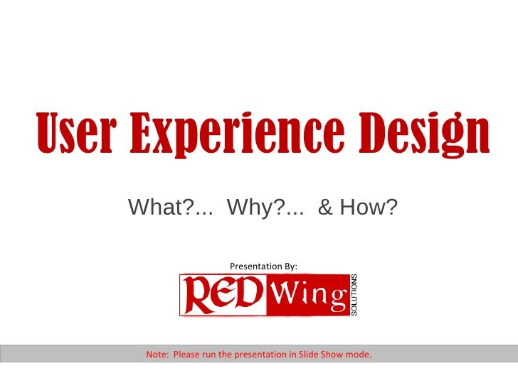 User Experience Design What?...  Why?...  & How? Note:  Please run the presentation in Slide Show mode. Presentation By: