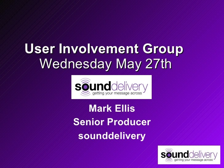 User Involvement Group   Wednesday May 27th Mark Ellis Senior Producer sounddelivery