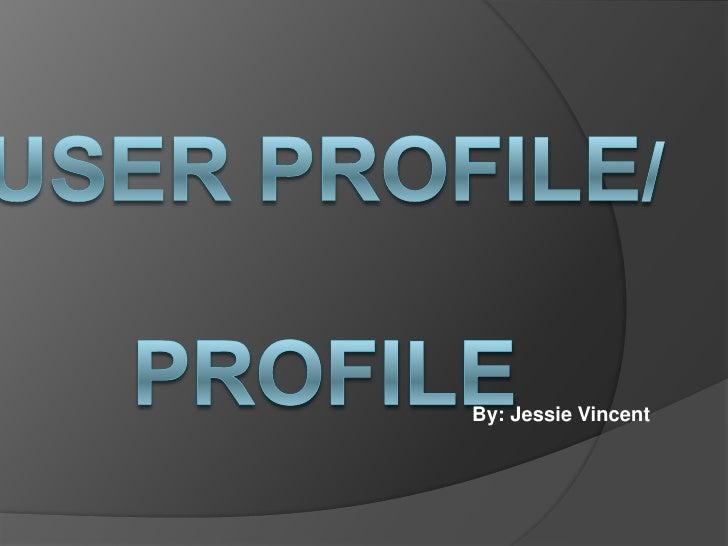User Profile/ Profile <br />By: Jessie Vincent <br />