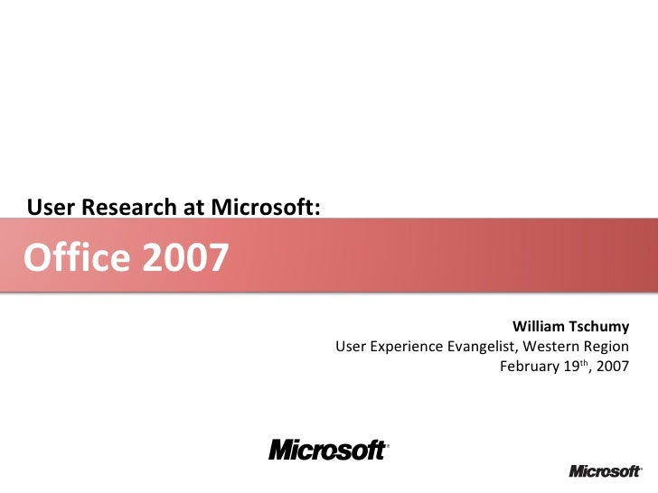 Office 2007 William Tschumy User Experience Evangelist, Western Region February 19 th , 2007 User Research at Microsoft: