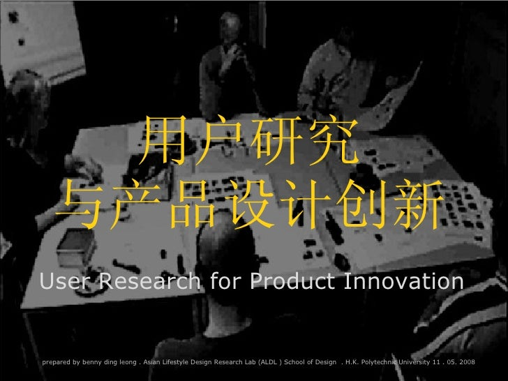 User Research for Product Innovation 用户研究 与产品设计创新 prepared by benny ding leong . Asian Lifestyle Design Research Lab (ALDL...